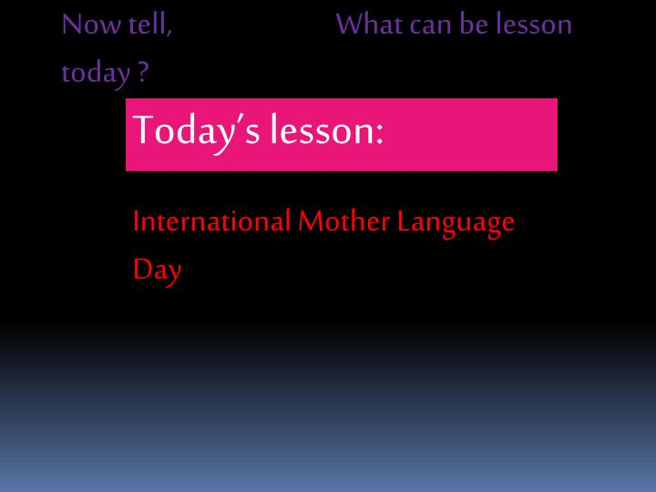 Now tell,                           What can be lesson today ?