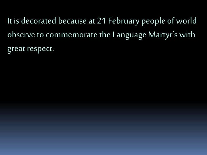 It is decorated because at 21 February people of world observe to commemorate the Language Martyr's with great respect.