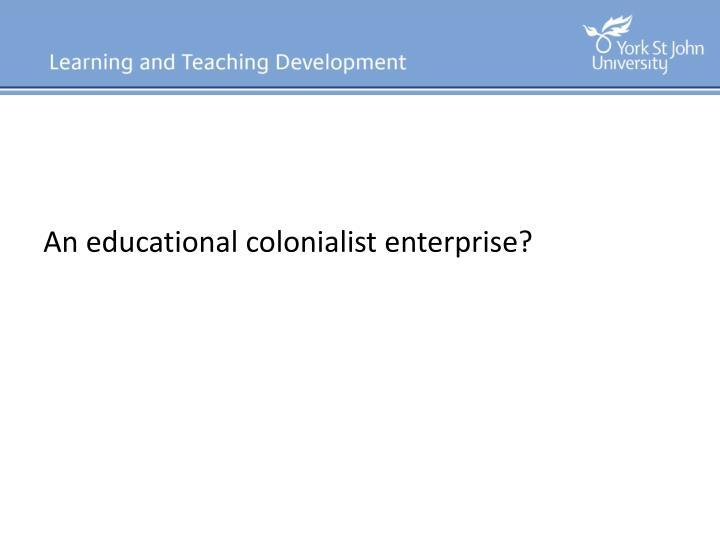 An educational colonialist enterprise?