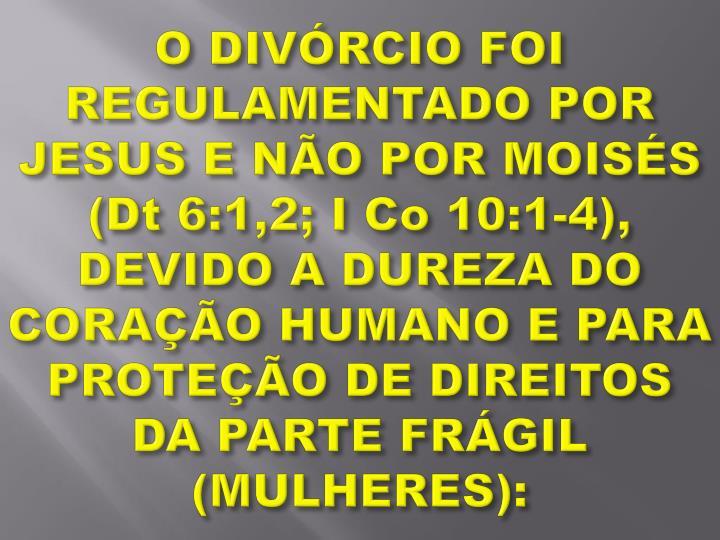 O DIVÓRCIO FOI REGULAMENTADO POR JESUS E NÃO POR MOISÉS (Dt 6:1,2; I Co 10:1-4), DEVIDO A DUREZA DO CORAÇÃO HUMANO E PARA PROTEÇÃO DE DIREITOS DA PARTE FRÁGIL (MULHERES):