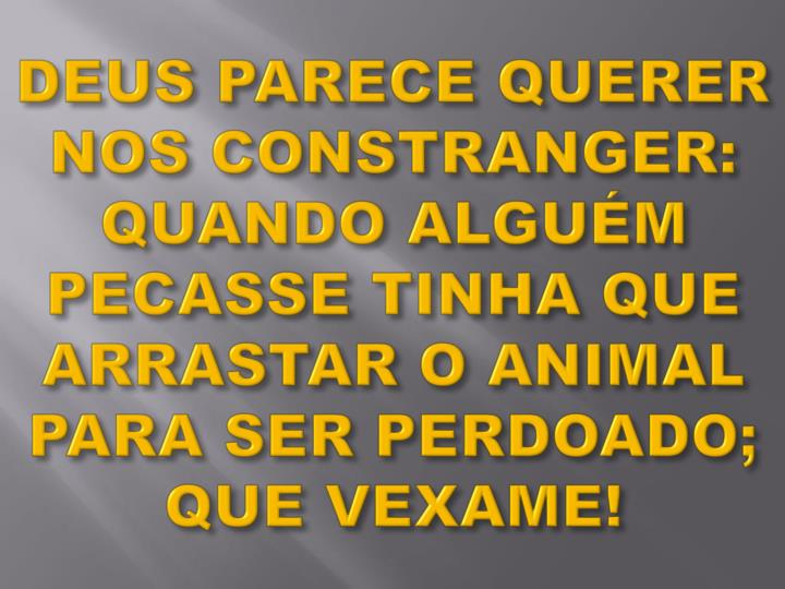 DEUS PARECE QUERER NOS CONSTRANGER: QUANDO ALGUÉM PECASSE TINHA QUE ARRASTAR O ANIMAL PARA SER PERDOADO; QUE VEXAME!