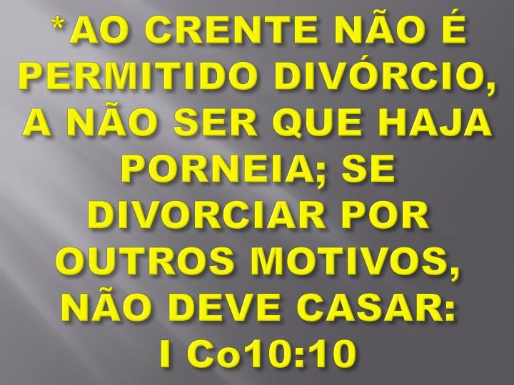 *AO CRENTE NÃO É PERMITIDO DIVÓRCIO, A NÃO SER QUE HAJA PORNEIA; SE DIVORCIAR POR OUTROS MOTIVOS, NÃO DEVE CASAR:
