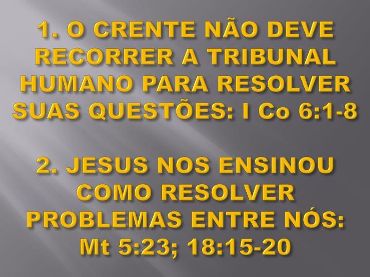 1. O CRENTE NÃO DEVE RECORRER A TRIBUNAL HUMANO PARA RESOLVER SUAS QUESTÕES: I Co 6:1-8