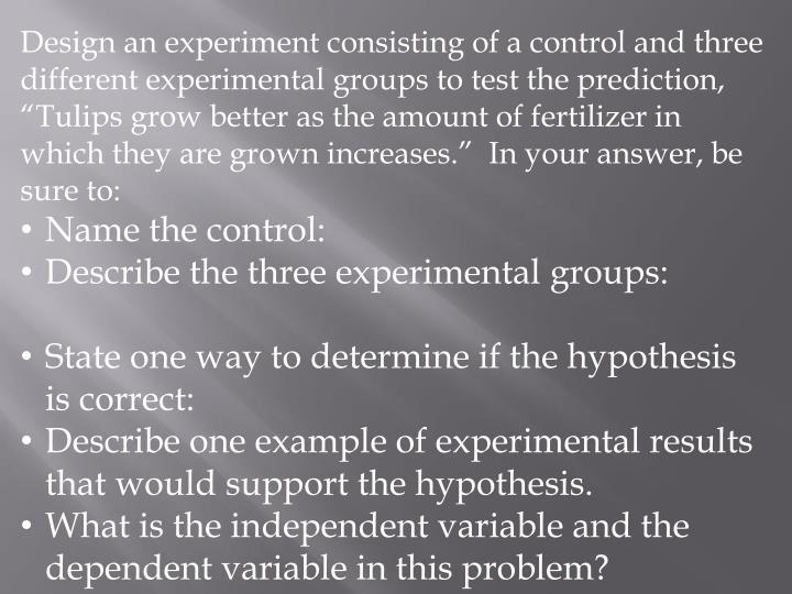 "Design an experiment consisting of a control and three different experimental groups to test the prediction, ""Tulips grow better as the amount of fertilizer in which they are grown increases.""  In your answer, be sure to:"