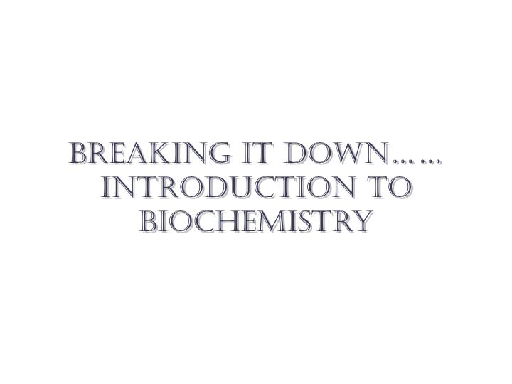 Breaking it down…… introduction to biochemistry