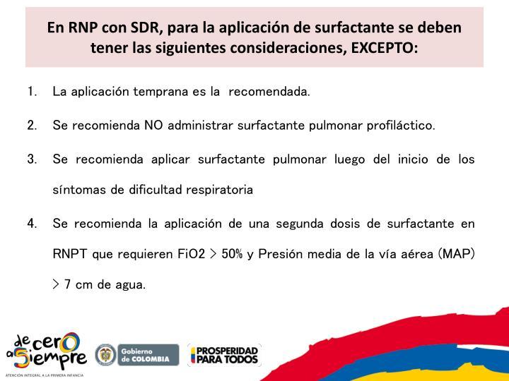 En RNP con SDR, para la aplicación de surfactante se deben tener las siguientes consideraciones, EXCEPTO: