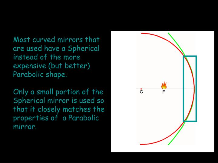 Most curved mirrors that are used have a Spherical instead of the more expensive (but better) Parabolic shape.