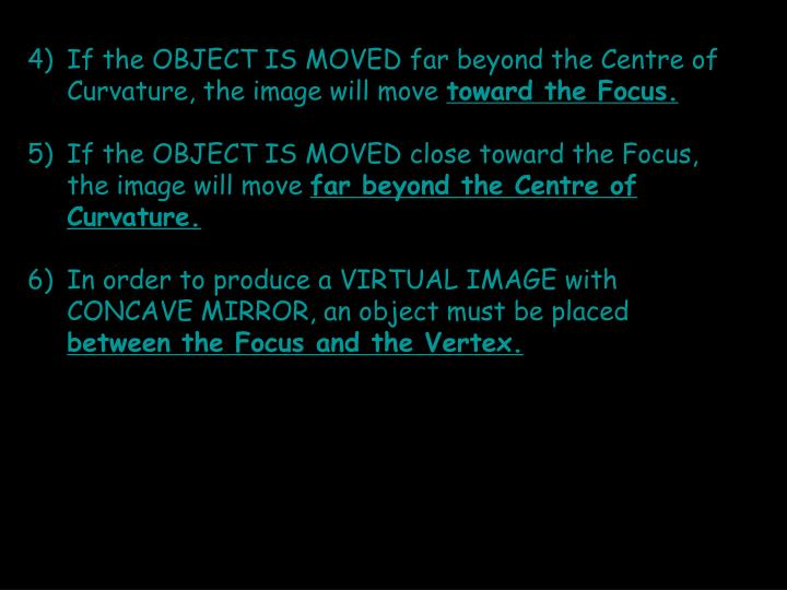If the OBJECT IS MOVED far beyond the Centre of Curvature, the image will move