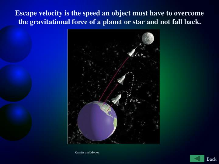 Escape velocity is the speed an object must have to overcome the gravitational force of a planet or star and not fall back.