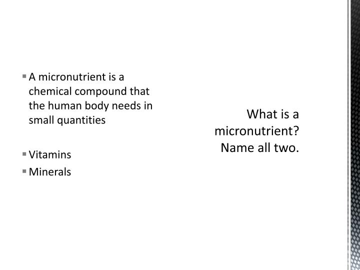 A micronutrient is a chemical compound that the human body needs in small quantities