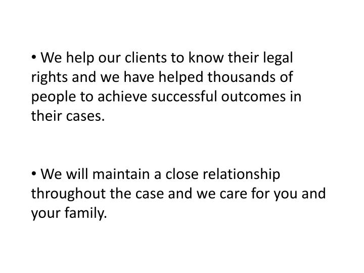 We help our clients to know their legal rights and we have helped thousands of people to achieve successful outcomes in their cases.