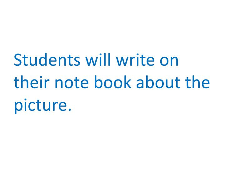 Students will write on their note book about the picture.