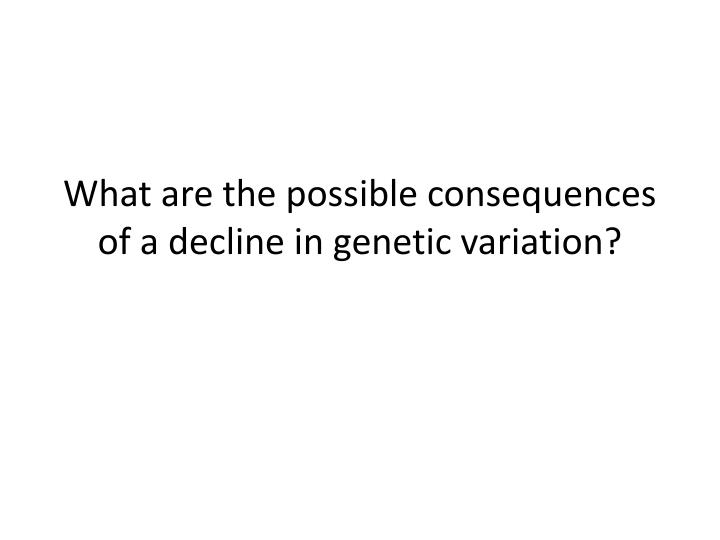 What are the possible consequences of a decline in genetic variation?