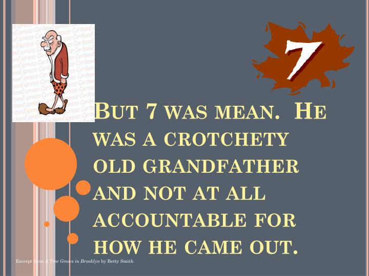 But 7 was mean.  He was a crotchety old grandfather and not at all accountable for how he came out.