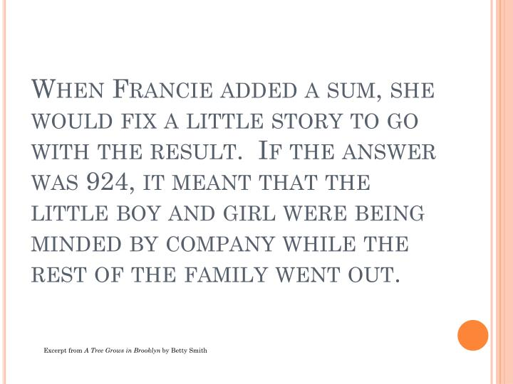When Francie added a sum, she would fix a little story to go with the result.  If the answer was 924, it meant that the little boy and girl were being minded by company while the rest of the family went out.