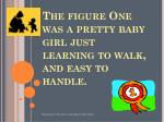 the figure one was a pretty baby girl just learning to walk and easy to handle
