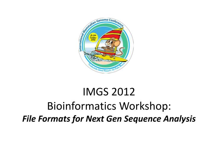 Imgs 2012 bioinformatics workshop file formats for next gen sequence analysis