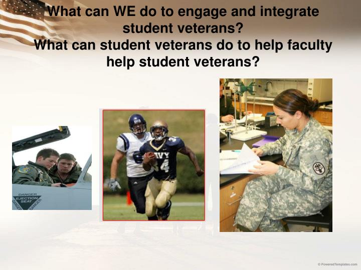 What can WE do to engage and integrate student veterans?