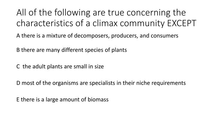All of the following are true concerning the characteristics of a climax community EXCEPT