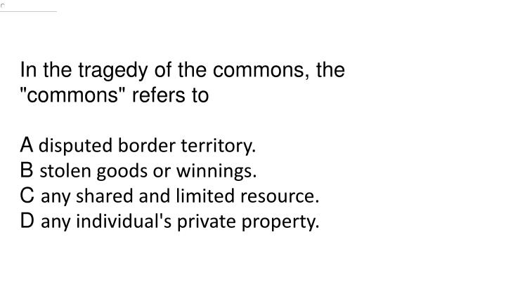 """In the tragedy of the commons, the """"commons"""" refers"""