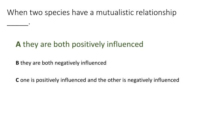 When two species have a mutualistic relationship _____.