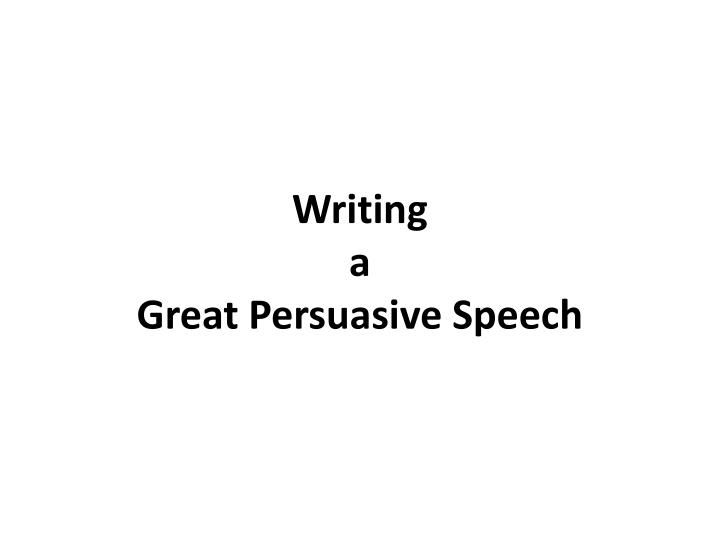 Writing a great persuasive speech