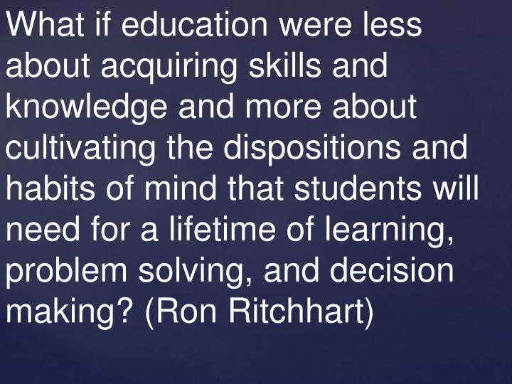 What if education were less about acquiring skills and knowledge and more about cultivating the dispositions and habits of mind that students will need for a lifetime of learning, problem solving, and decision making? (Ron