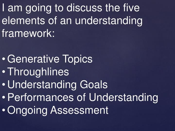 I am going to discuss the five elements of an understanding framework: