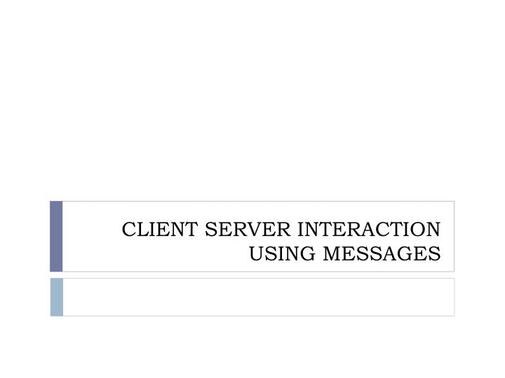 Client server interaction using messages