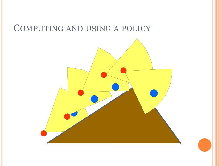 Computing and using a policy