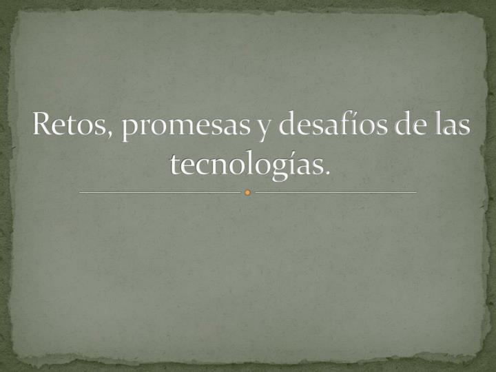 Retos, promesas y desafíos de las tecnologías.