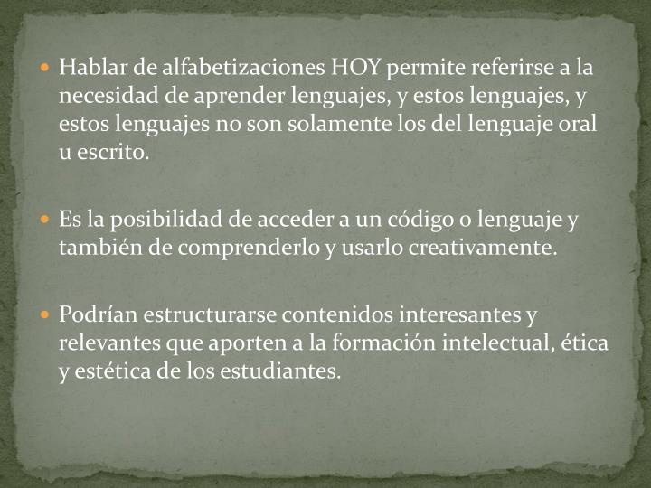Hablar de alfabetizaciones HOY permite referirse a la necesidad de aprender lenguajes, y estos lenguajes, y estos lenguajes no son solamente los del lenguaje oral u escrito.