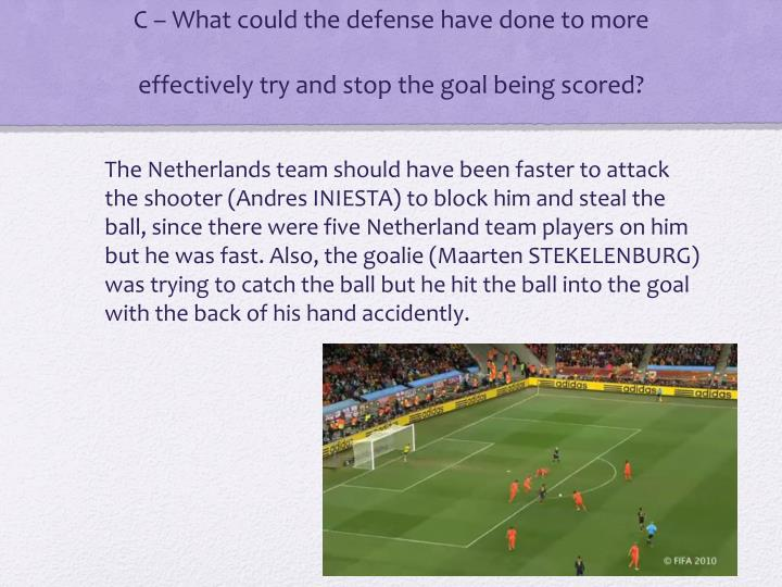 C – What could the defense have done to more effectively try and stop the goal being scored?