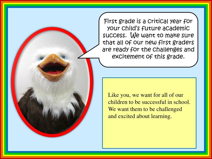 First grade is a critical year for your child's future academic success.  We want to make sure that all of our new first graders are ready for the challenges and excitement of this grade.