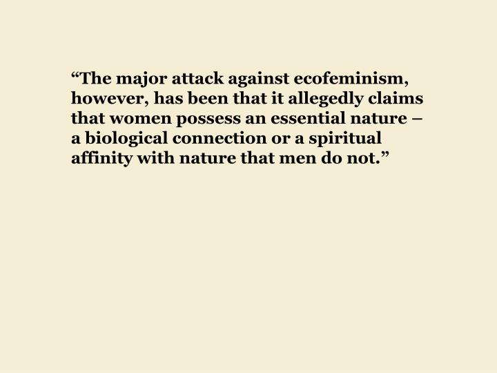 """The major attack against ecofeminism, however, has been that it allegedly claims that women possess an essential nature – a biological connection or a spiritual affinity with nature that men do not."