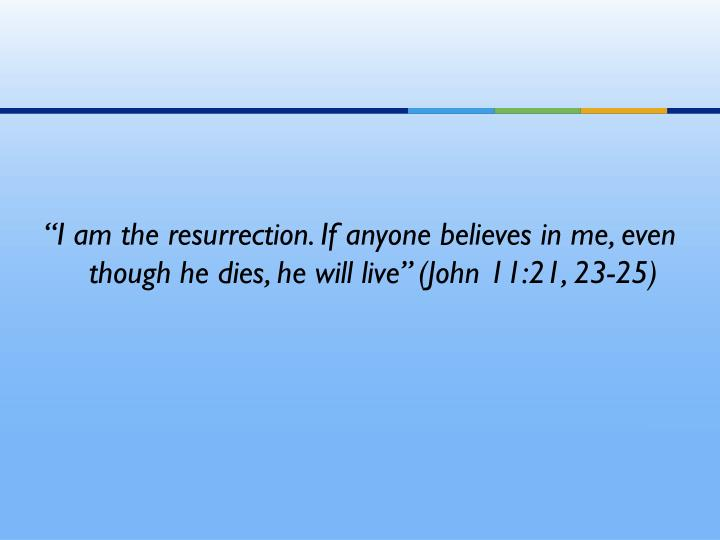 """I am the resurrection. If anyone believes in me, even though he dies, he will live"" (John 11:21, 23-25)"
