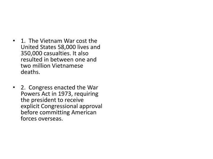 1.  The Vietnam War cost the United States 58,000 lives and 350,000 casualties. It also resulted in between one and two million Vietnamese deaths.
