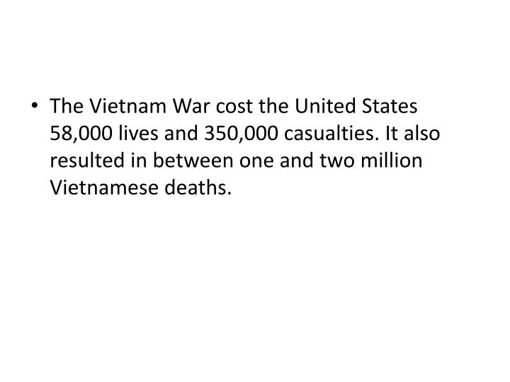 The Vietnam War cost the United States 58,000 lives and 350,000 casualties. It also resulted in between one and two million Vietnamese deaths.