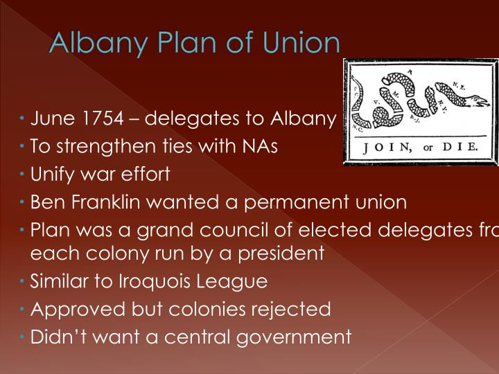 albany plan of union 1754 albany plan of union printer friendly it is proposed that humble application be made for an act of parliament of great britain, by virtue of which one general government may be formed in america, including all the said colonies, within and under which government each colony may retain its present constitution, except in the particulars.