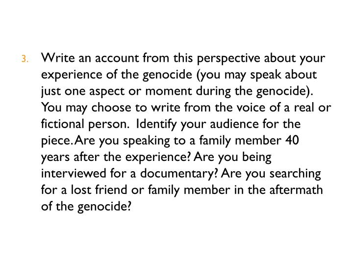 Write an account from this perspective about your experience of the genocide (you may speak about just one aspect or moment during the genocide). You may choose to write from the voice of a real or fictional person.  Identify your audience for the piece. Are you speaking to a family member 40 years after the experience? Are you being interviewed for a documentary? Are you searching for a lost friend or family member in the aftermath of the genocide?
