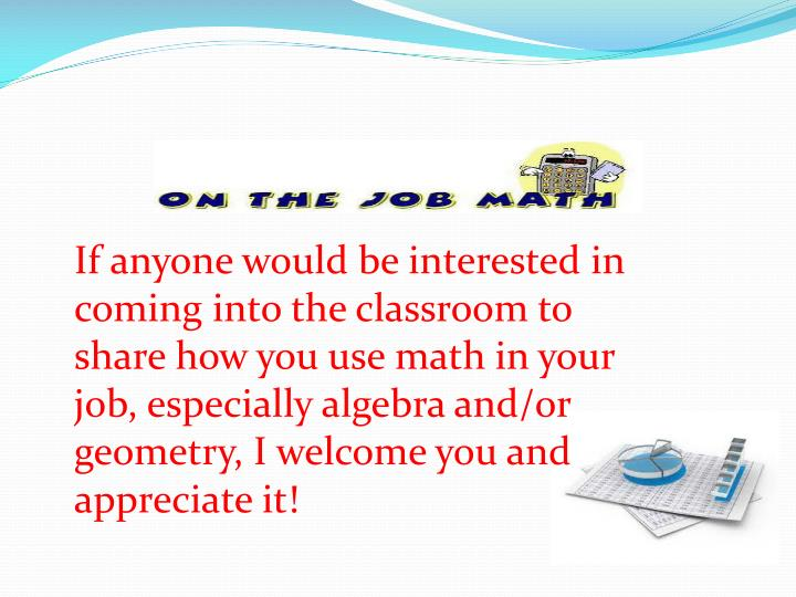 If anyone would be interested in coming into the classroom to share how you use math in your job, especially algebra and/or geometry, I welcome you and appreciate it!