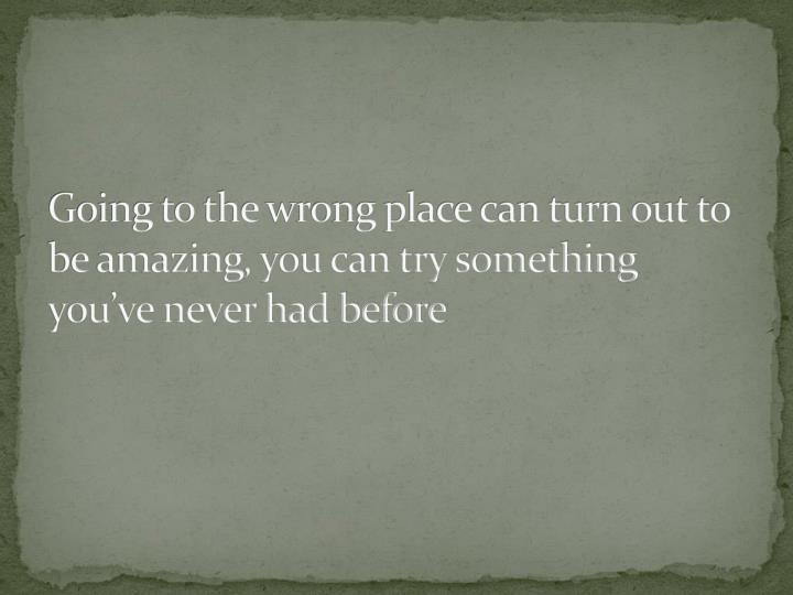 Going to the wrong place can turn out to be amazing, you can try something youve never had before