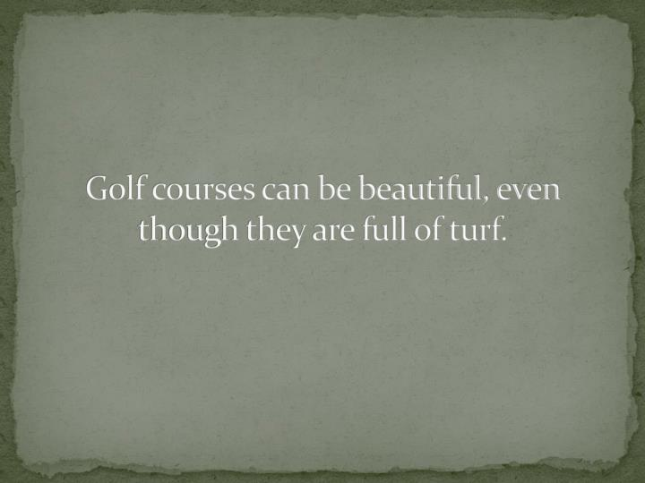 Golf courses can be beautiful, even though they are full of turf.