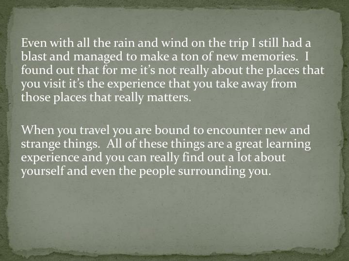 Even with all the rain and wind on the trip I still had a blast and managed to make a ton of new memories.  I found out that for me its not really about the places that you visit its the experience that you take away from those places that really matters