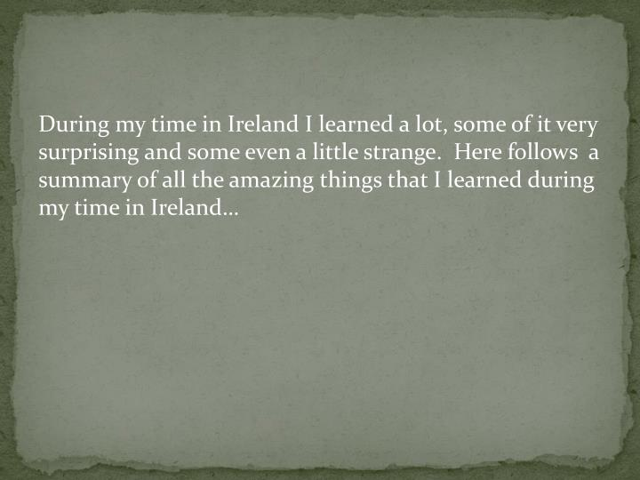 During my time in Ireland I learned a lot, some of it very surprising and some even a little strange.  Here follows  a summary of all the amazing things that I learned during my time in