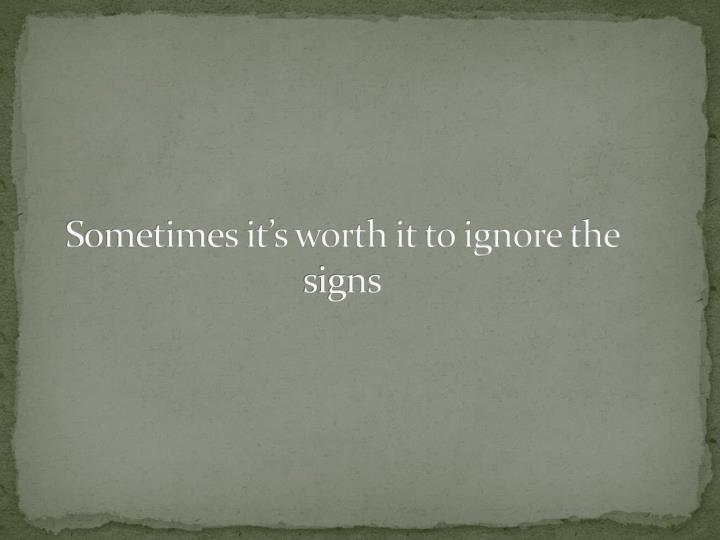 Sometimes its worth it to ignore the signs
