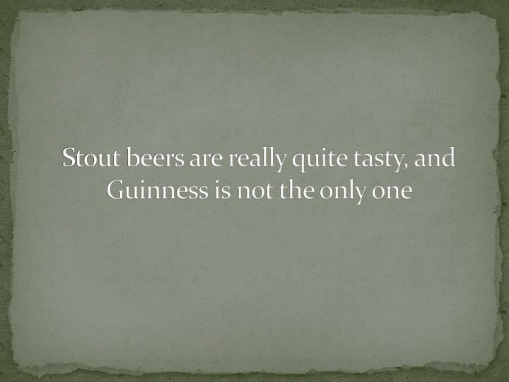 Stout beers are really quite tasty, and Guinness is not the only one
