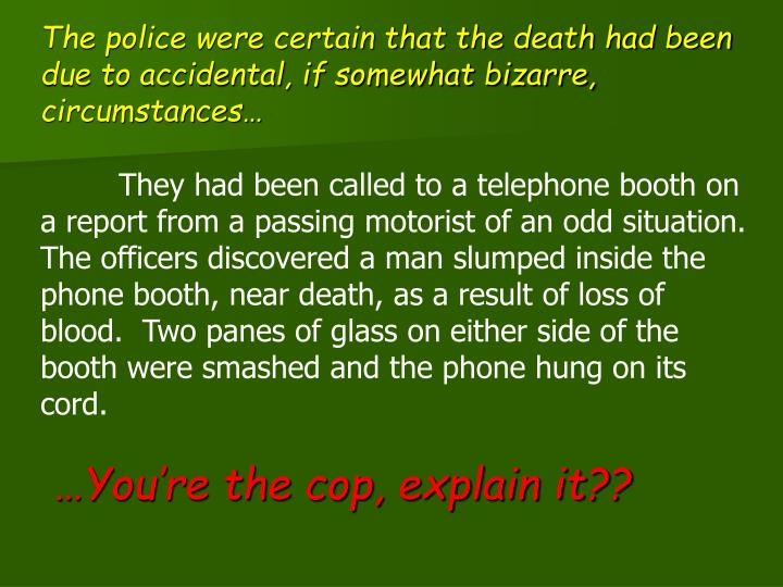 The police were certain that the death had been due to accidental, if somewhat bizarre, circumstances…
