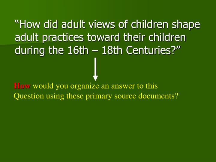 """""""How did adult views of children shape   adult practices toward their children during the 16th – 18th Centuries?"""""""