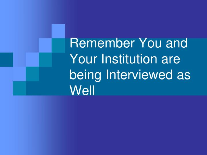 Remember You and Your Institution are being Interviewed as Well